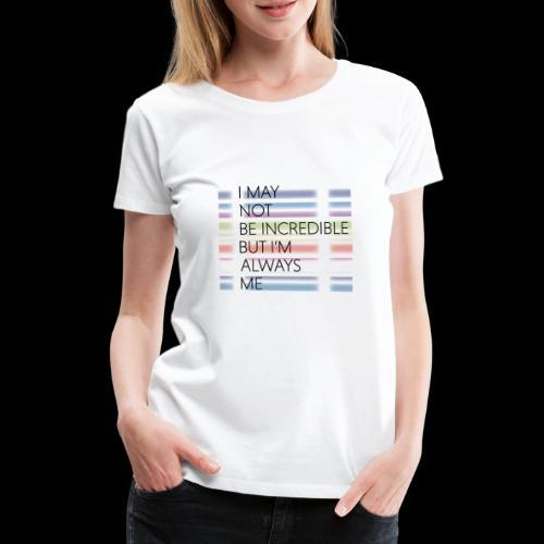 I may not be incredible - Women's Premium T-Shirt