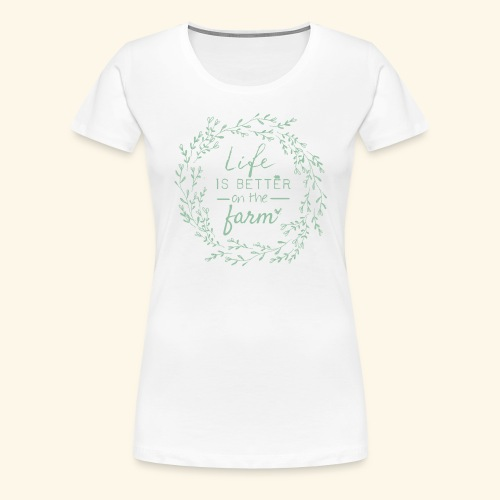 Life is better on the farm - Frauen Premium T-Shirt