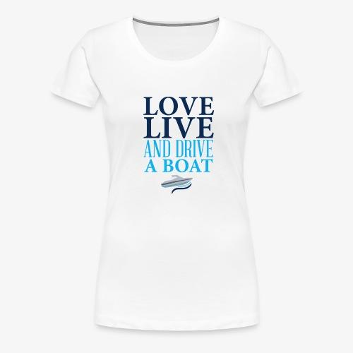 Love live and drive a boat - Frauen Premium T-Shirt