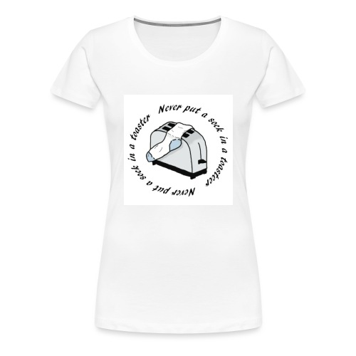 Never put a sock in a toaster - Women's Premium T-Shirt