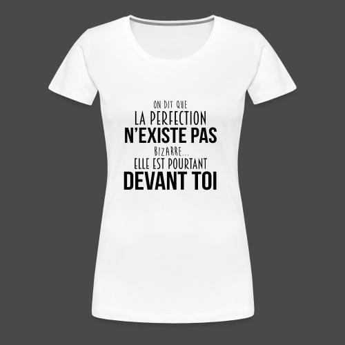 LA PERFECTION EXISTE : ELLE EST DEVANT TOI - T-shirt Premium Femme