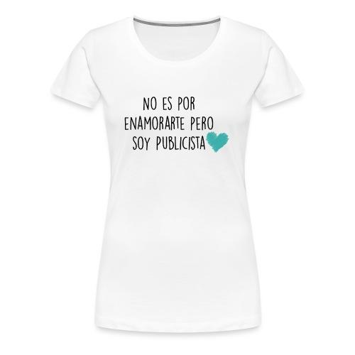 No es por enamorarte pero soy publicista - Camiseta premium mujer
