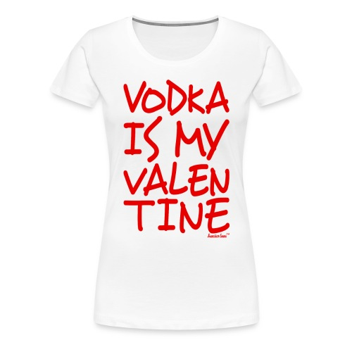 Vodka is my Valentine, Francisco Evans ™ - Women's Premium T-Shirt