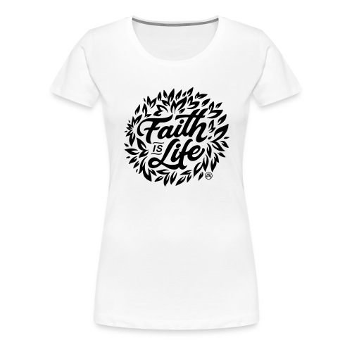 Faith is Life - Frauen Premium T-Shirt