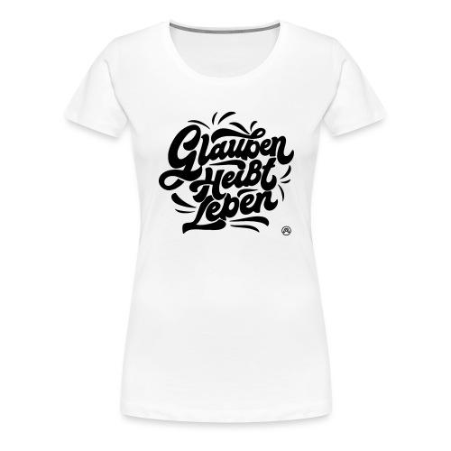 Glauben heißt Leben - Frauen Premium T-Shirt