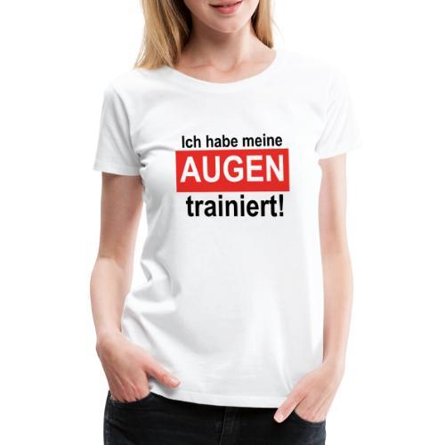 Ich habe meine Augen trainiert! - Frauen Premium T-Shirt