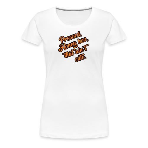 Pressed. Honey boo,that aint cute tshirt - Women's Premium T-Shirt