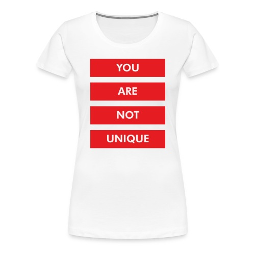 YOU ARE NOT UNIQUE - Frauen Premium T-Shirt