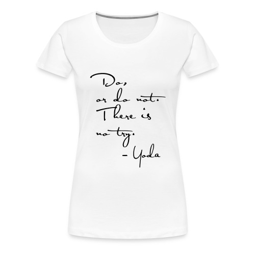 Yoda Quote - Do or do not, there is no try. - Women's Premium T-Shirt