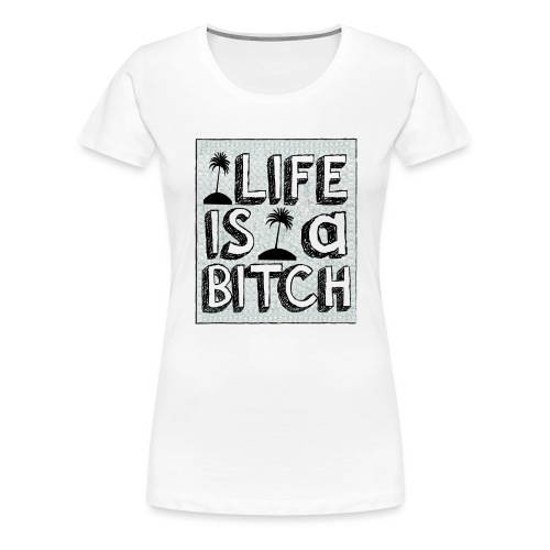 Life is a Bitch - T-shirt Premium Femme