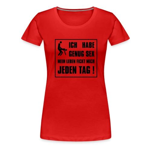 Ich habe genug Sex mein Leben fickt mich jeden Tag - Frauen Premium T-Shirt