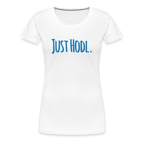 Just Hodl. - Frauen Premium T-Shirt