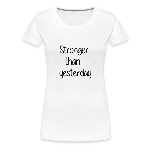 Stronger than yesterday tshirt woman - Women's Premium T-Shirt