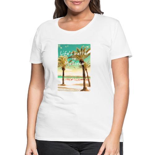 Life´s better in Mallorca - Dream of Mallorca - Frauen Premium T-Shirt