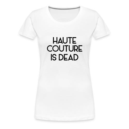Haute Couture is dead - Frauen Premium T-Shirt