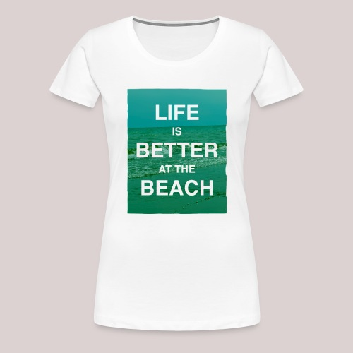 Life is better at beach - Frauen Premium T-Shirt
