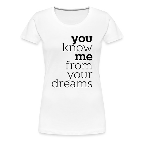 you know me from your dreams - Frauen Premium T-Shirt