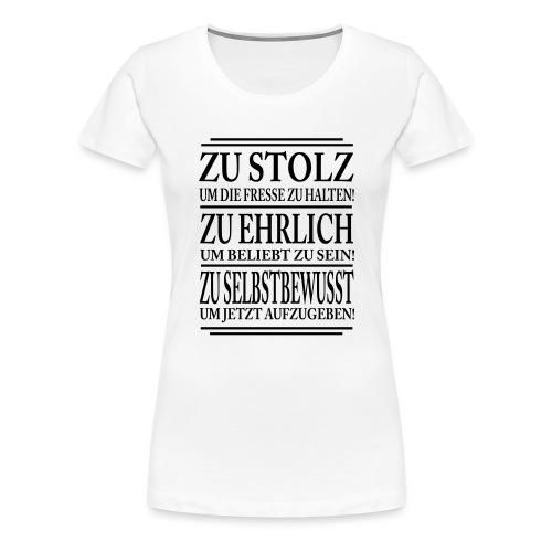 Zu stolz um die Fresse zuhalten! Zu Ehrlich um.... - Frauen Premium T-Shirt