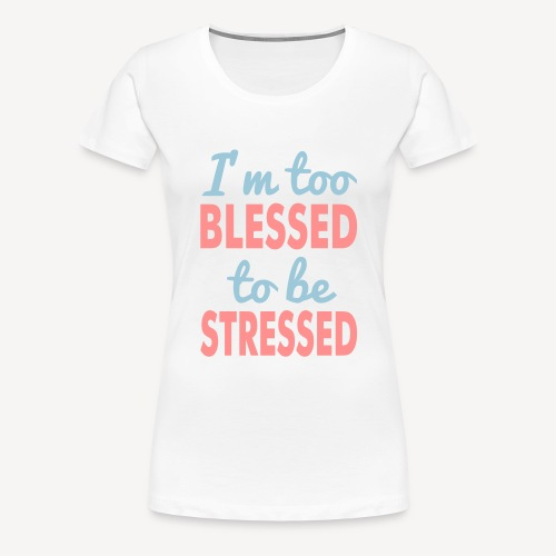 I'M TOO BLESSED TO BE STRESSED - Women's Premium T-Shirt