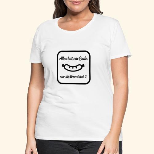 Alles hat ein Ende, nur die Wurst hat 2. - Frauen Premium T-Shirt