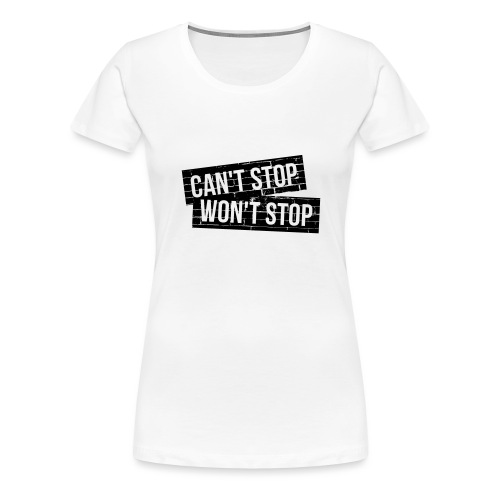 CAN'T STOP, WON'T STOP - Frauen Premium T-Shirt
