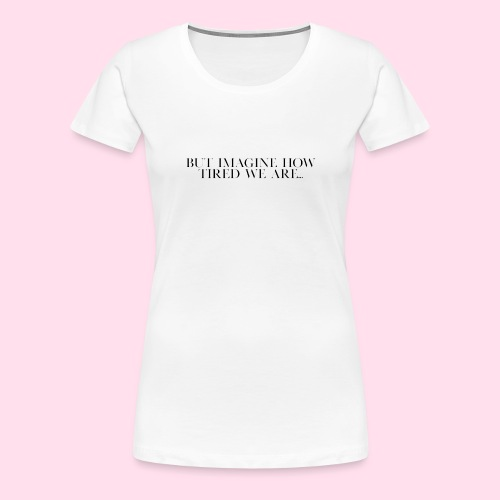 but imagine how tired we are... - Women's Premium T-Shirt