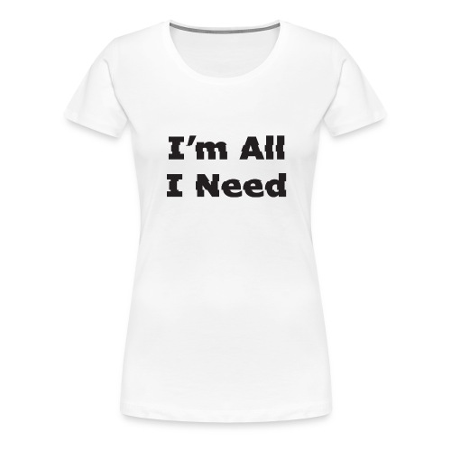 I'm All I Need - Women's Premium T-Shirt