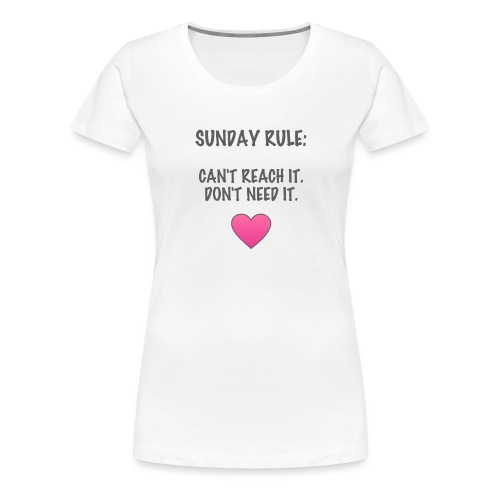 Sunday Rule: Can't Reach It. Don't Need It. - Women's Premium T-Shirt