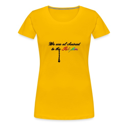 We Are Al Chained To The Rhythm - Vrouwen Premium T-shirt