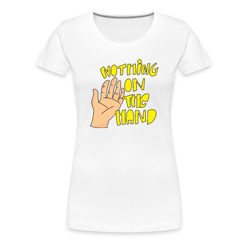 Nothing on the hand - Vrouwen Premium T-shirt