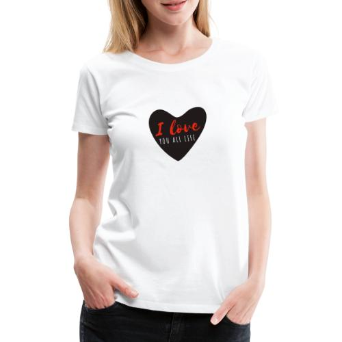 I LOve YOU all Life - T-shirt Premium Femme