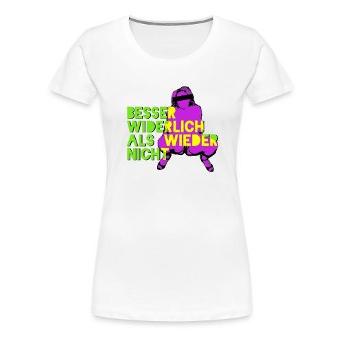 Besser widerlich als wieder nicht - Frauen Premium T-Shirt