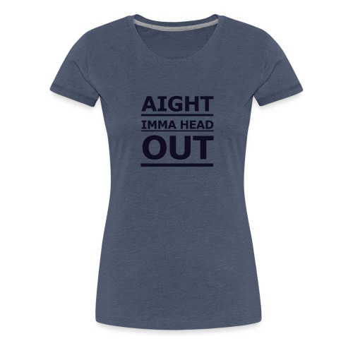 Aight Imma Head Out - Women's Premium T-Shirt