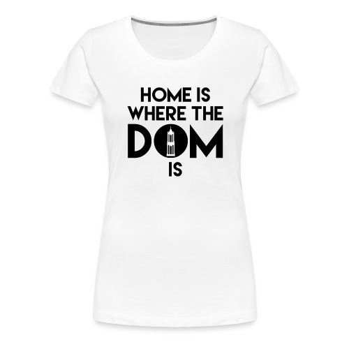 Home is where the Dom is - Vrouwen Premium T-shirt