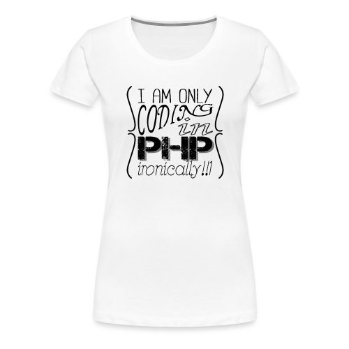 I am only coding in PHP ironically!!1 - Women's Premium T-Shirt