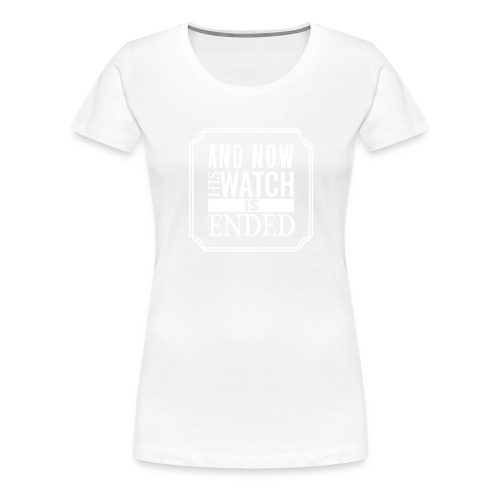 And now his watch is ended... - Women's Premium T-Shirt