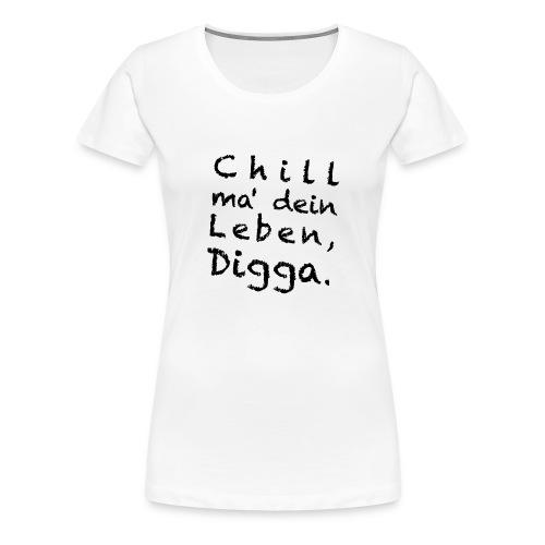 Chill mal dein Leben, Digga (Version 2) - Frauen Premium T-Shirt