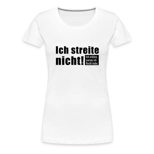 Ich streite nicht! Ich erkläre warum ich Recht... - Frauen Premium T-Shirt