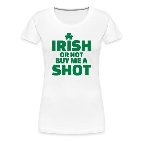 IRISH OR NOT BUY ME A SHOT - T-shirt Premium Femme