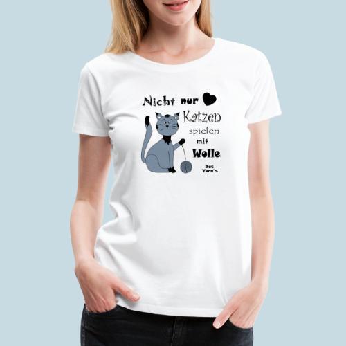 Nicht nur Katzen spielen mit Wolle - Frauen Premium T-Shirt