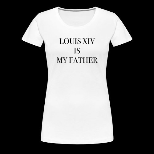 RUN - LOUIS XIV IS MY FATHER - T-shirt Premium Femme