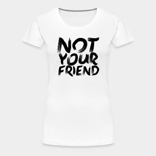 Not your friend Black - Women's Premium T-Shirt