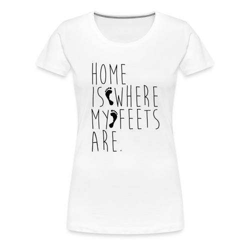 Home is where my feets are - Maglietta Premium da donna