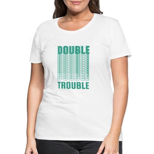 double trouble, double trouble, double trouble sher - Women's Premium T-Shirt