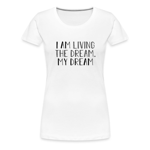 I Am Living The Dream - Women's Premium T-Shirt