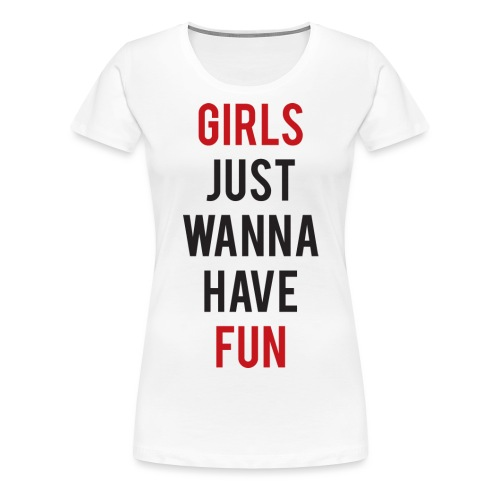 Girls just wanna have fun - Maglietta Premium da donna