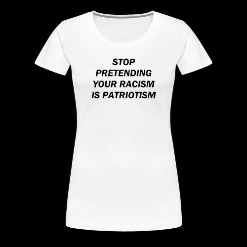 stop pretending your racism is patriotism - Koszulka damska Premium