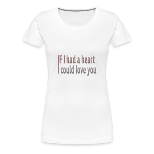 if i had a heart i could love you - Women's Premium T-Shirt