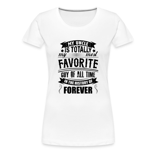My Uncle Is Totally My Most Favorite Guy of All T - Women's Premium T-Shirt