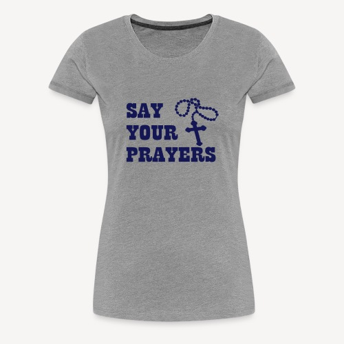 SAY YOUR PRAYERS - Women's Premium T-Shirt